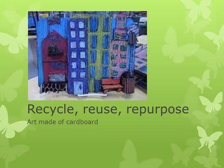 Recycle, reuse, repurpose Art made of cardboard. Modern Art  What is modern art?  Period of art made from 1870s to now  It is split up into different.