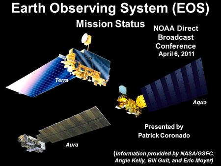 1 Presented by Patrick Coronado ( Information provided by NASA/GSFC: Angie Kelly, Bill Guit, and Eric Moyer) Earth Observing System (EOS) Mission Status.