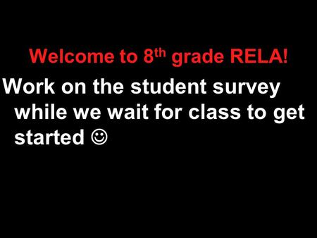 Welcome to 8 th grade RELA! Work on the student survey while we wait for class to get started.