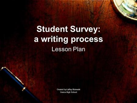 Student Survey: a writing process Lesson Plan Created by LaRay Biziewski Venice High School.