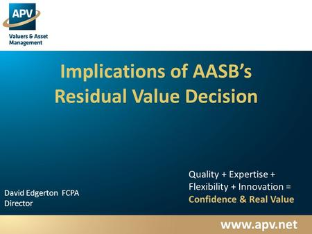 Www.apv.net David Edgerton FCPA Director Quality + Expertise + Flexibility + Innovation = Confidence & Real Value Implications of AASB's Residual Value.