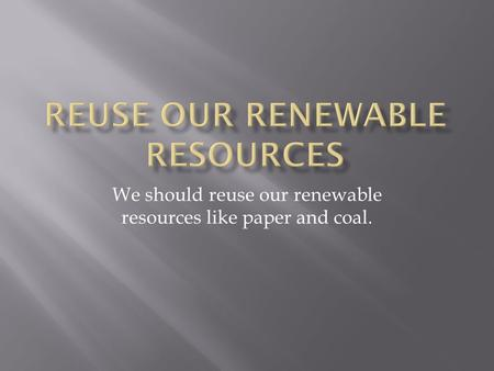 We should reuse our renewable resources like paper and coal.