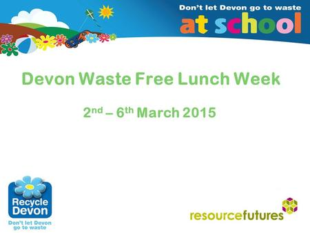Insert client/date (edit in Master Slide 2) Devon Waste Free Lunch Week 2 nd – 6 th March 2015.