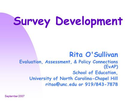 September 2007 Survey Development Rita O'Sullivan Evaluation, Assessment, & Policy Connections (EvAP) School of Education, University of North Carolina-Chapel.