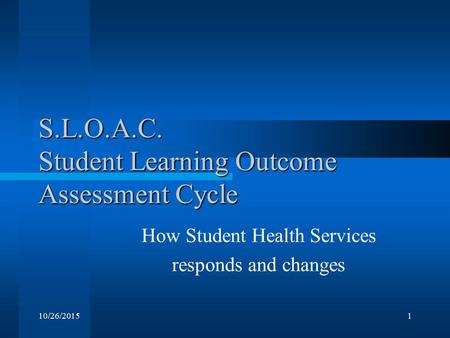 10/26/20151 S.L.O.A.C. Student Learning Outcome Assessment Cycle How Student Health Services responds and changes.