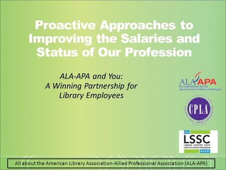 All about the American Library Association-Allied Professional Association (ALA-APA) Proactive Approaches to Improving the Salaries and Status of Our Profession.