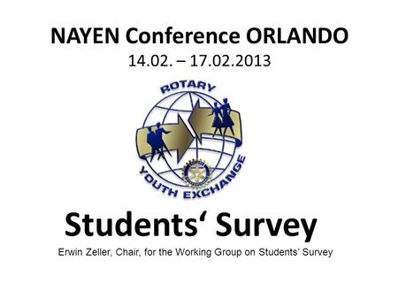 NAYEN Conference ORLANDO 14.02. – 17.02.2013 Students' Survey Erwin Zeller, Chair, for the Working Group on Students' Survey.