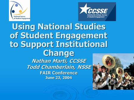 Using National Studies of Student Engagement to Support Institutional Change Nathan Marti, CCSSE Todd Chamberlain, NSSE FAIR Conference June 23, 2004.