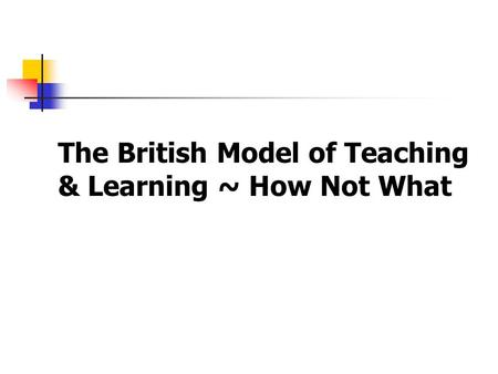 The British Model of Teaching & Learning ~ How Not What.