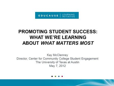 PROMOTING STUDENT SUCCESS: WHAT WE'RE LEARNING ABOUT WHAT MATTERS MOST Kay McClenney Director, Center for Community College Student Engagement The University.