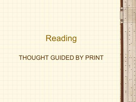 "Reading THOUGHT GUIDED BY PRINT. READING A Definition of Reading: INTERACTION OF THE READER WITH TEXT ""Reading is the process of constructing meaning."