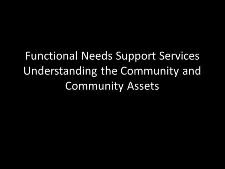 Functional Needs Support Services Understanding the Community and Community Assets.