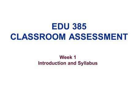 EDU 385 CLASSROOM ASSESSMENT Week 1 Introduction and Syllabus.