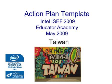 Action Plan Template Intel ISEF 2009 Educator Academy May 2009 Taiwan.