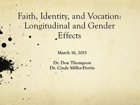 Faith, Identity, and Vocation: Longitudinal and Gender Effects March 18, 2015 Dr. Don Thompson Dr. Cindy Miller-Perrin 1.