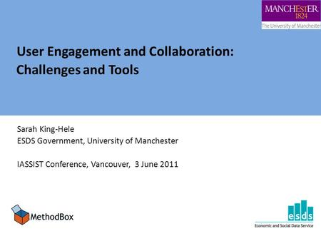 User Engagement and Collaboration: Challenges and Tools Sarah King-Hele ESDS Government, University of Manchester IASSIST Conference, Vancouver, 3 June.