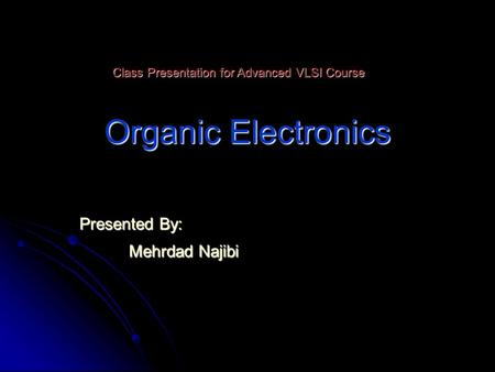 Organic Electronics Presented By: Mehrdad Najibi Class Presentation for Advanced VLSI Course.