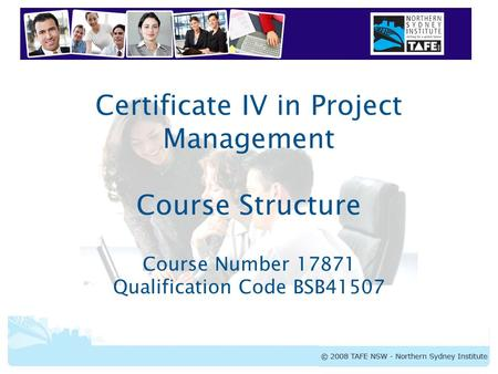 Certificate IV in Project Management Certificate IV in Project Management Course Structure Course Number 17871 Qualification Code BSB41507.