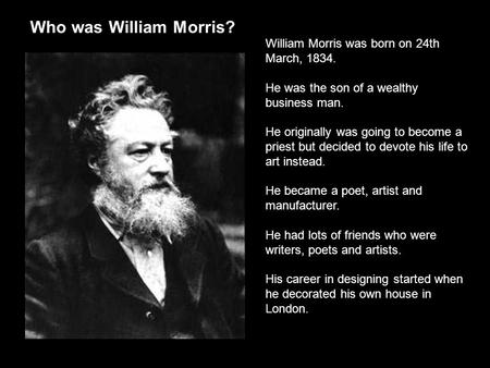 Who was William Morris? William Morris was born on 24th March, 1834. He was the son of a wealthy business man. He originally was going to become a priest.