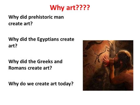 Why art???? Why did prehistoric man create art? Why did the Egyptians create art? Why did the Greeks and Romans create art? Why do we create art today?