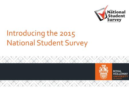 Introducing the 2015 National Student Survey. What is the National Student Survey? It's a chance for you to have your say about your course and your time.
