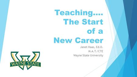 Teaching…. The Start of a New Career Janet Haas, Ed.D. M.A.T./CTE Wayne State University.