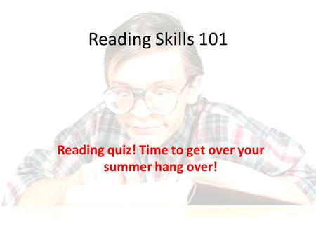 Reading Skills 101 Reading quiz! Time to get over your summer hang over!