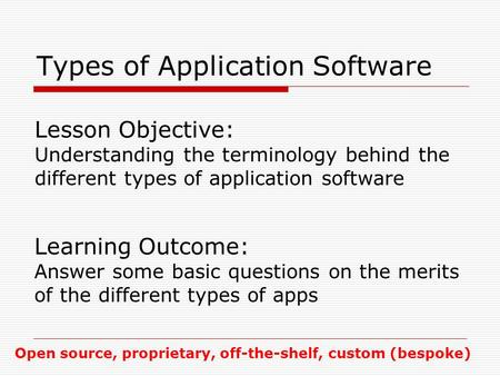 Types of Application Software Lesson Objective: Understanding the terminology behind the different types of application software Learning Outcome: Answer.