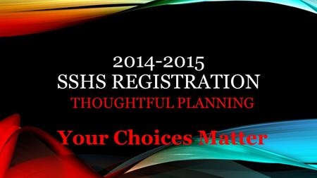 2014-2015 SSHS REGISTRATION THOUGHTFUL PLANNING Your Choices Matter.