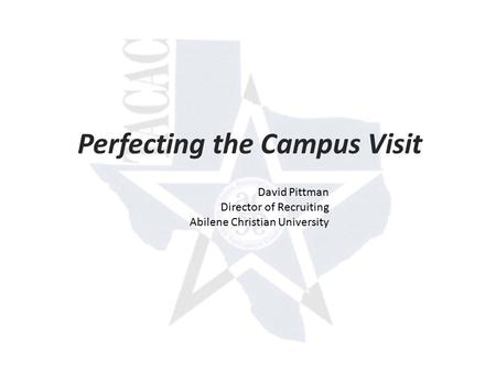 Perfecting the Campus Visit David Pittman Director of Recruiting Abilene Christian University.