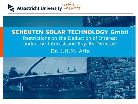 SCHEUTEN SOLAR TECHNOLOGY GmbH Restrictions on the Deduction of Interest under the Interest and Royalty Directive Dr. J.H.M. Arts.