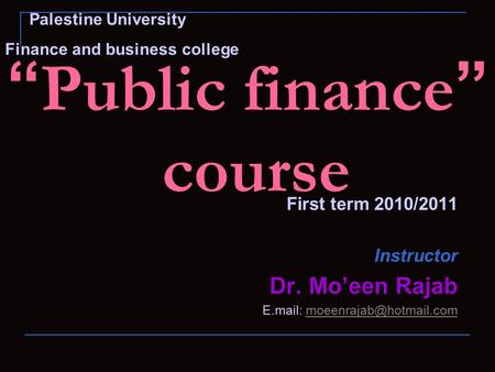 """ Public finance "" course First term 2010/2011 Instructor Dr. Mo'een Rajab E.mail: Palestine University Finance."