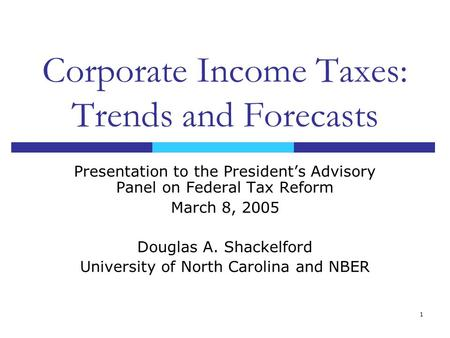 1 Corporate Income Taxes: Trends and Forecasts Presentation to the President's Advisory Panel on Federal Tax Reform March 8, 2005 Douglas A. Shackelford.