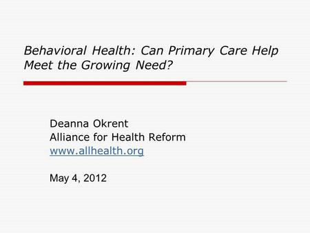 Behavioral Health: Can Primary Care Help Meet the Growing Need? Deanna Okrent Alliance for Health Reform www.allhealth.org May 4, 2012.