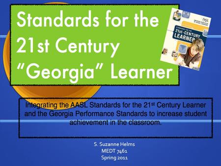 S. Suzanne Helms MEDT 7461 Spring 2011 OBJECTIVES  To learn and become familiar with the AASL Standards for the 21st- Century Learner.  To build connections.