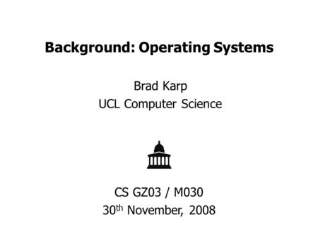 Background: Operating Systems Brad Karp UCL Computer Science CS GZ03 / M030 30 th November, 2008.