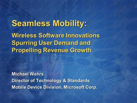 Seamless Mobility: Michael Wehrs Director of Technology & Standards Mobile Device Division, Microsoft Corp. Wireless Software Innovations Spurring User.