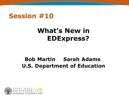 Session #10 What's New in EDExpress? Bob Martin Sarah Adams U.S. Department of Education.