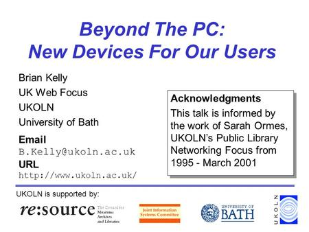 Beyond The PC: New Devices For Our Users Brian Kelly UK Web Focus UKOLN University of Bath UKOLN is supported by:  URL