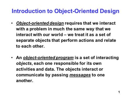1 Object-oriented design requires that we interact with a problem in much the same way that we interact with our world – we treat it as a set of separate.