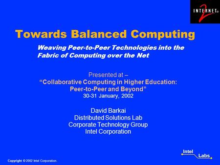 Copyright © 2002 Intel Corporation. Intel Labs Towards Balanced Computing Weaving Peer-to-Peer Technologies into the Fabric of Computing over the Net Presented.