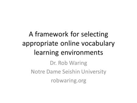 A framework for selecting appropriate online vocabulary learning environments Dr. Rob Waring Notre Dame Seishin University robwaring.org.