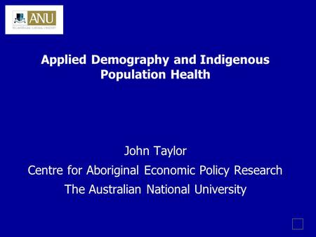 Applied Demography and Indigenous Population Health John Taylor Centre for Aboriginal Economic Policy Research The Australian National University.
