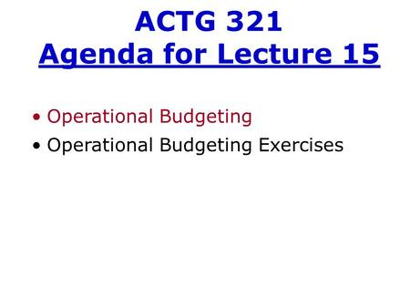 Operational Budgeting Operational Budgeting Exercises ACTG 321 Agenda for Lecture 15.