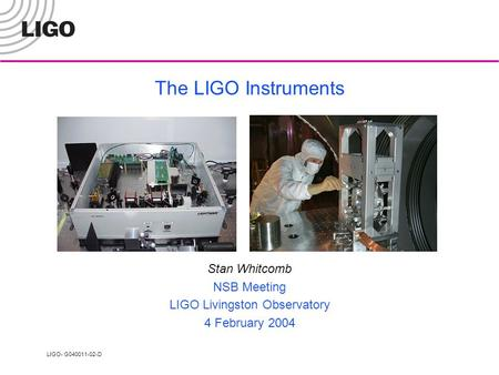 LIGO- G040011-02-D The LIGO Instruments Stan Whitcomb NSB Meeting LIGO Livingston Observatory 4 February 2004.