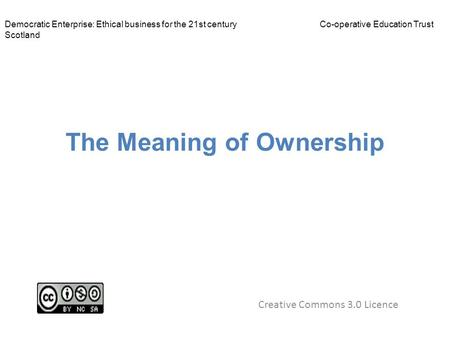 The Meaning of Ownership Creative Commons 3.0 Licence Democratic Enterprise: Ethical business for the 21st centuryCo-operative Education Trust Scotland.