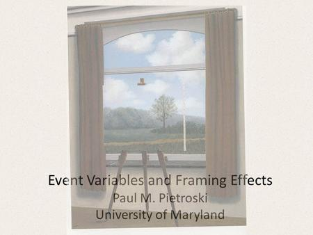 Event Variables and Framing Effects Paul M. Pietroski University of Maryland.