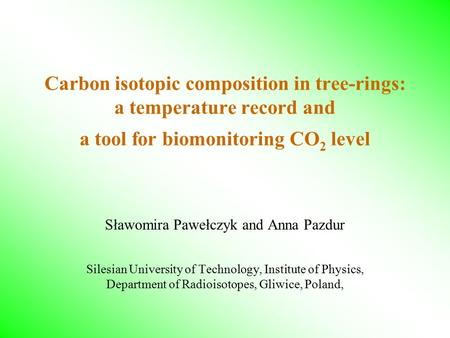 Carbon isotopic composition in tree-rings: a temperature record and a tool for biomonitoring CO 2 level Sławomira Pawełczyk and Anna Pazdur Silesian University.