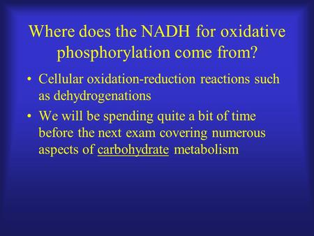 Where does the NADH for oxidative phosphorylation come from? Cellular oxidation-reduction reactions such as dehydrogenations We will be spending quite.
