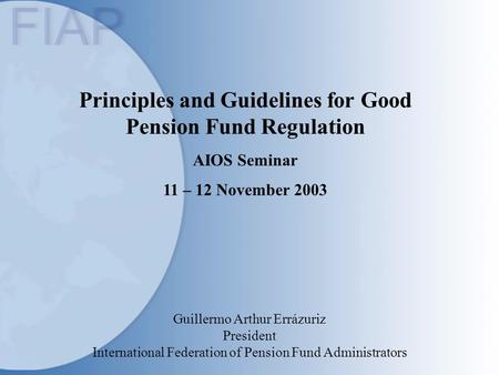 Principles and Guidelines for Good Pension Fund Regulation AIOS Seminar 11 – 12 November 2003 Guillermo Arthur Errázuriz President International Federation.